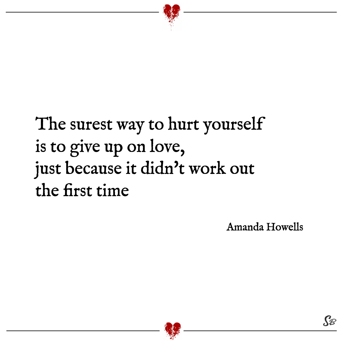 The surest way to hurt yourself is to give up on love, just because it didn't work out the first time amanda howells