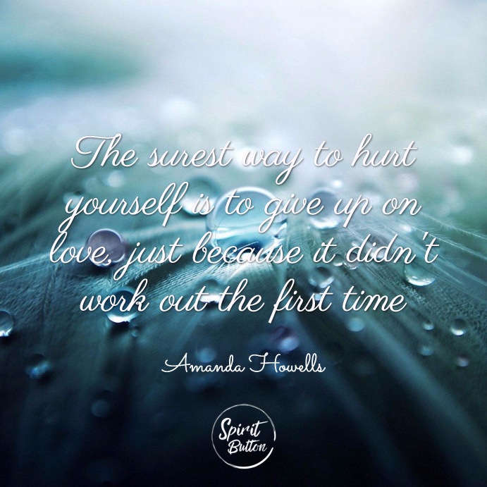 The surest way to hurt yourself is to give up on love just because it didnt work out the first time. amanda howells