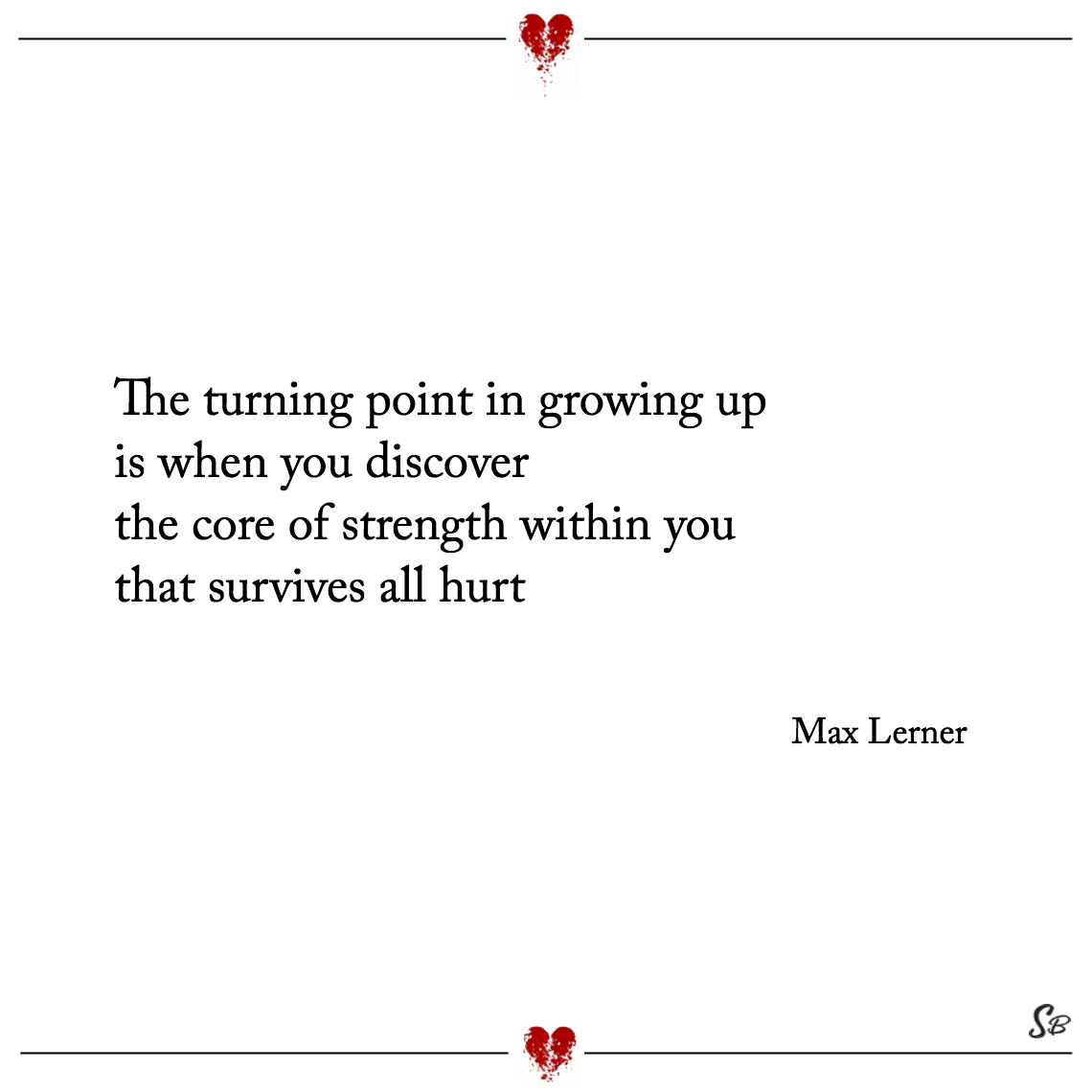 The turning point in growing up is when you discover the core of strength within you that survives all hurt max lerner