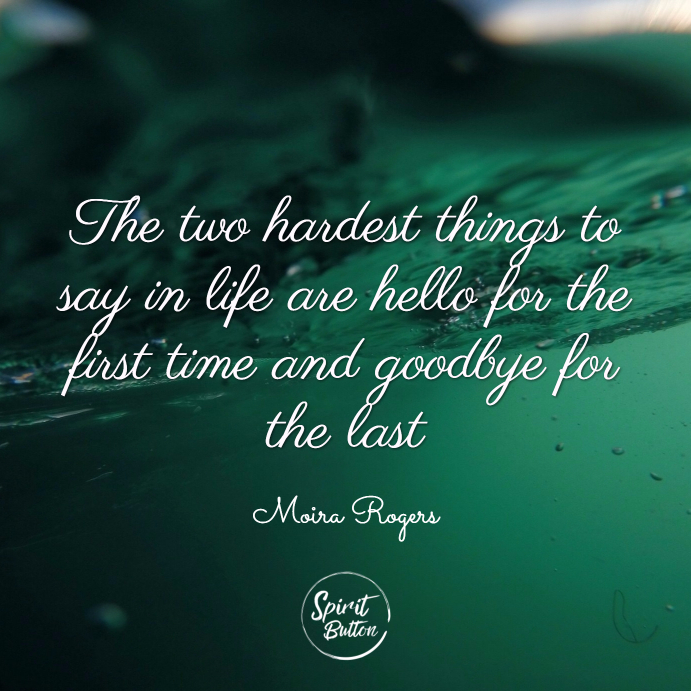 The two hardest things to say in life are hello for the first time and goodbye for the last. moira rogers