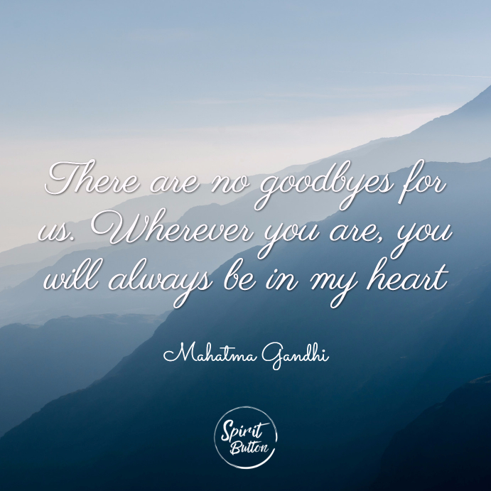 There are no goodbyes for us. wherever you are you will always be in my heart. mahatma gandhi