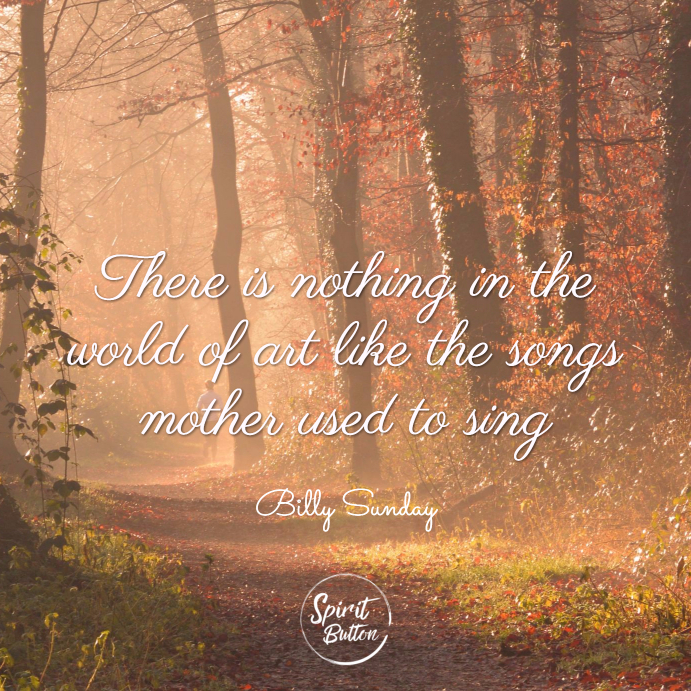 There is nothing in the world of art like the songs mother used to sing. billy sunday