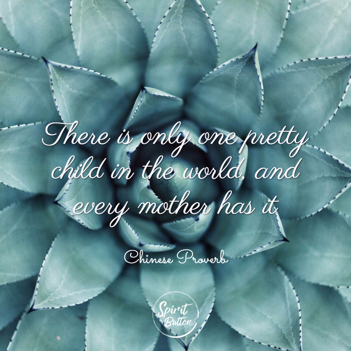 There is only one pretty child in the world and every mother has it. chinese proverb