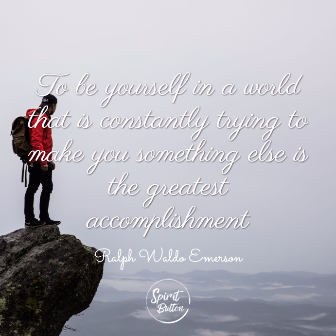 To be yourself in a world that is constantly trying to make you something else is the greatest accomplishment. ralph waldo emerson