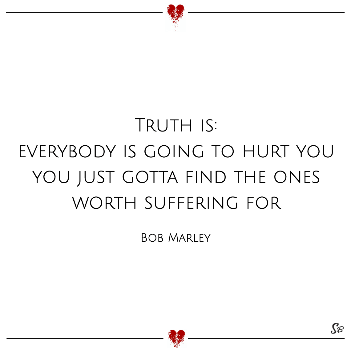 Truth is everybody is going to hurt you you just gotta find the ones worth suffering for bob marley