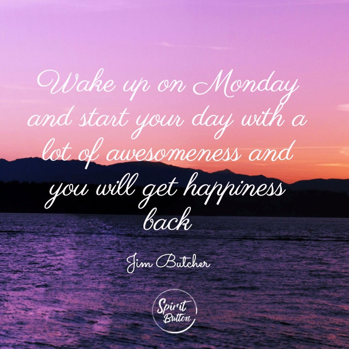 Wake up on monday and start your day with a lot of awesomeness and you will get happiness back. jim butcher