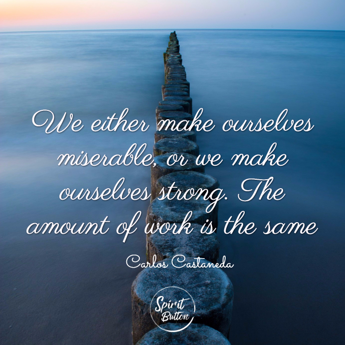 We either make ourselves miserable or we make ourselves strong. the amount of work is the same. carlos castaneda