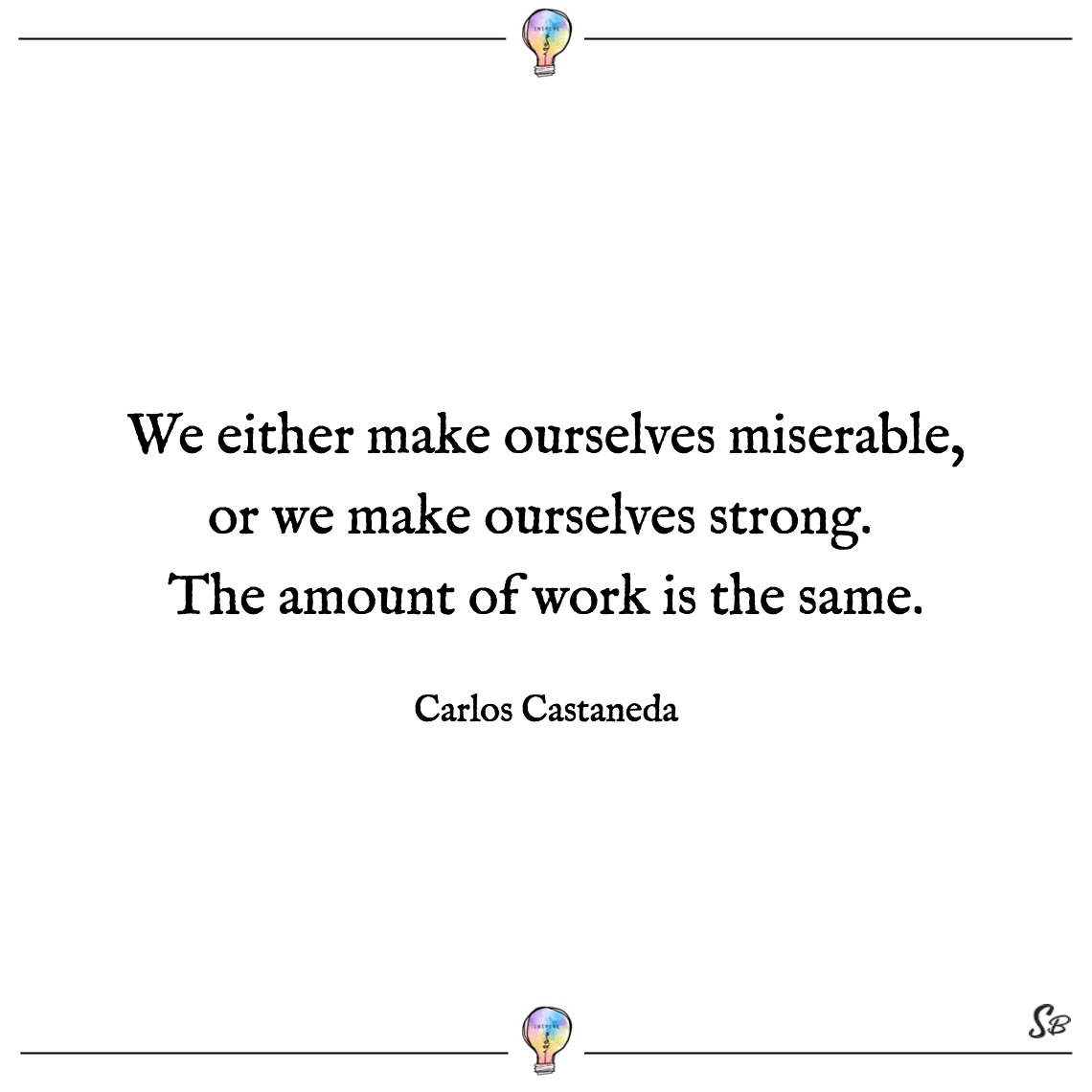 We either make ourselves miserable, or we make ourselves strong. the amount of work is the same. carlos castaneda