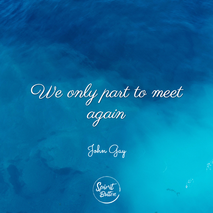 We only part to meet again. john gay