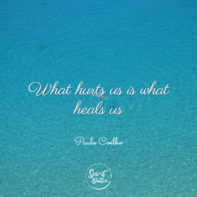What hurts us is what heals us. paulo coelho
