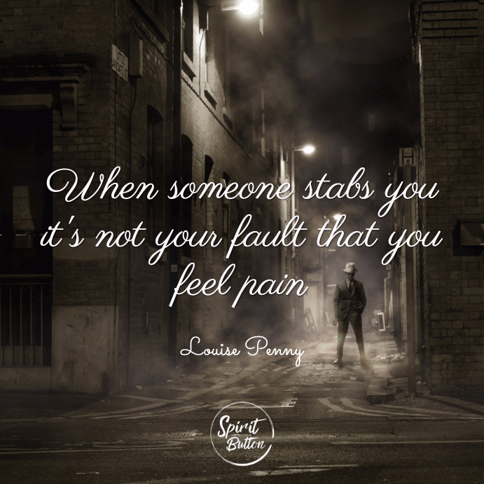 When someone stabs you its not your fault that you feel pain. louise penny