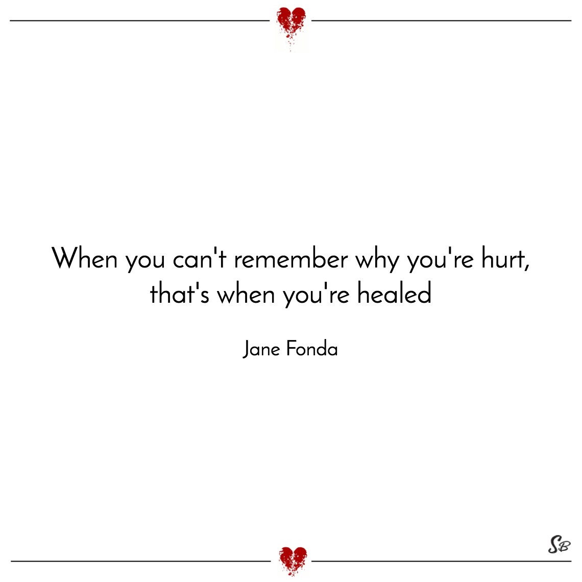 When you can't remember why you're hurt, that's when you're healed jane fonda