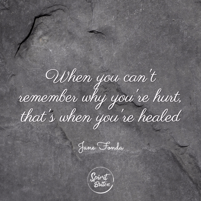 When you cant remember why youre hurt thats when youre healed. jane fonda