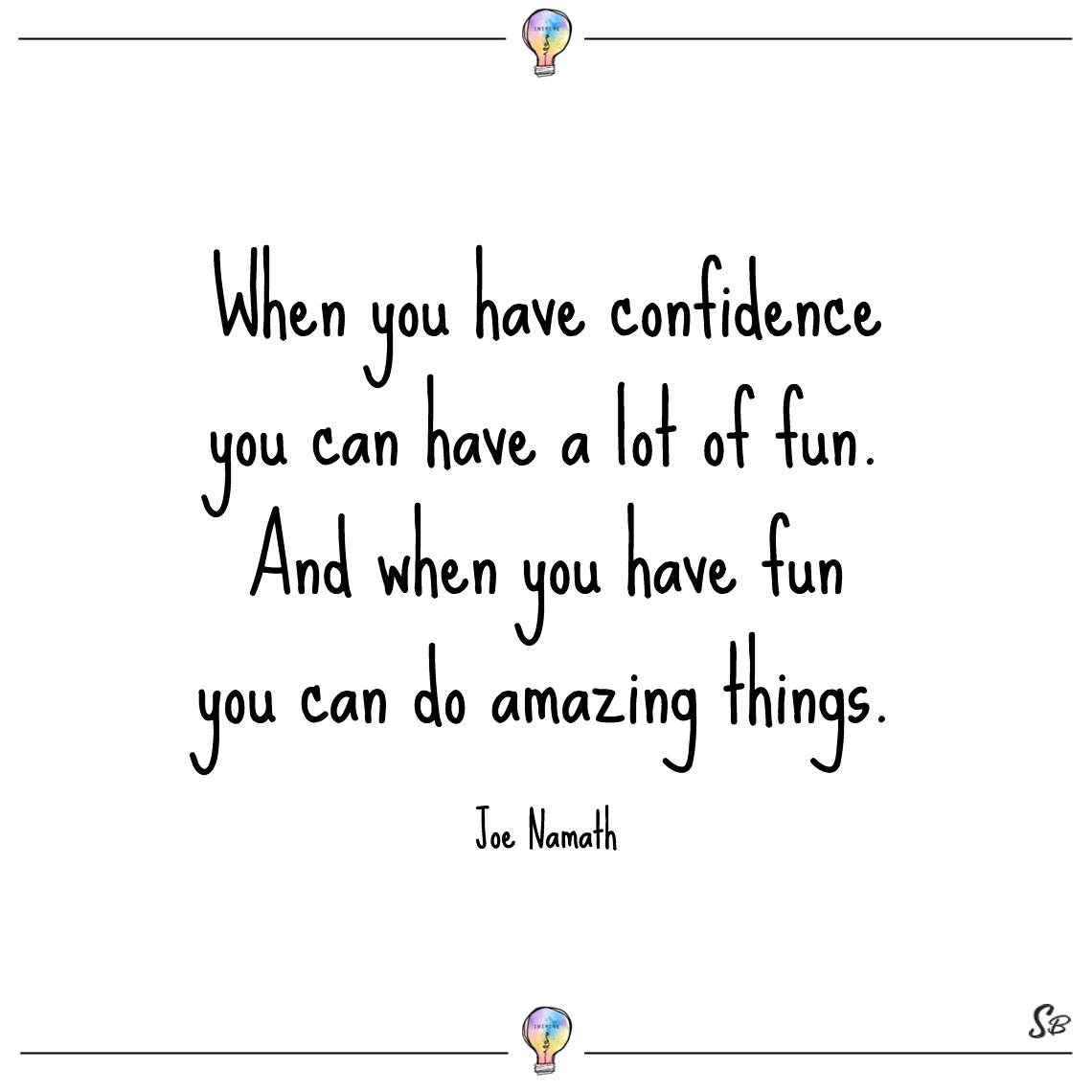 When you have confidence you can have a lot of fun. and when you have fun you can do amazing things. joe namath