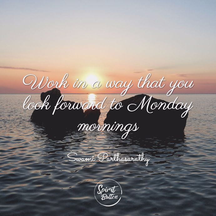 Work in a way that you look forward to monday mornings. swami parthasarathy