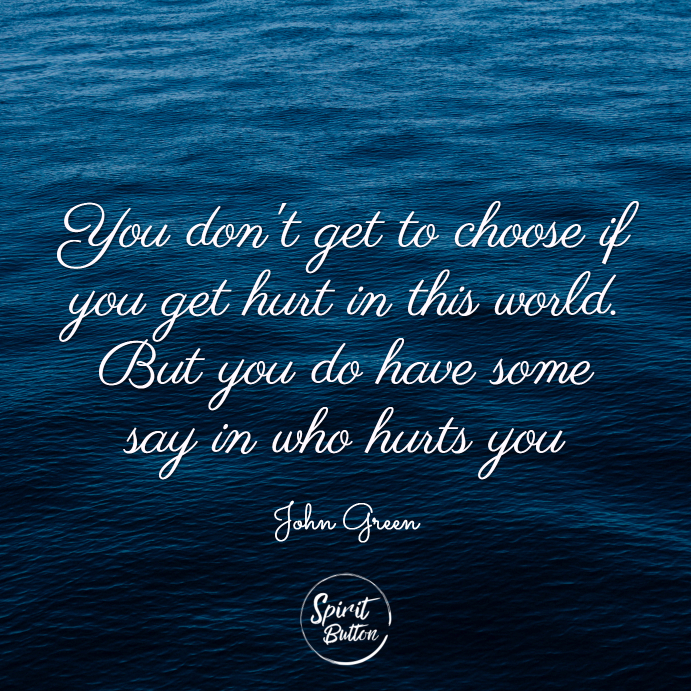 You dont get to choose if you get hurt in this world. but you do have some say in who hurts you. john green
