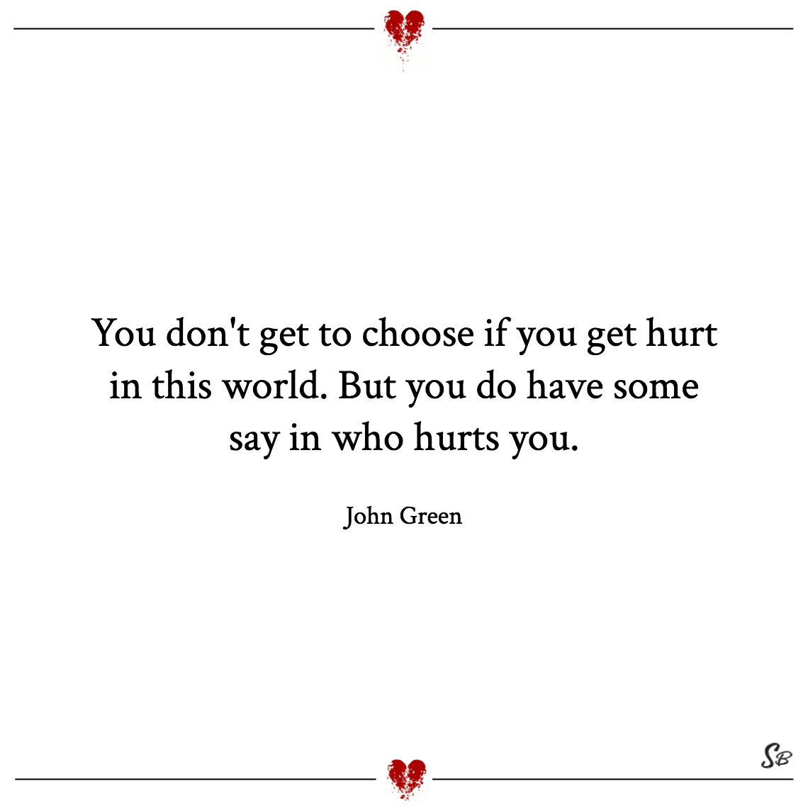 You don't get to choose if you get hurt in this world. but you do have some say in who hurts you. john green