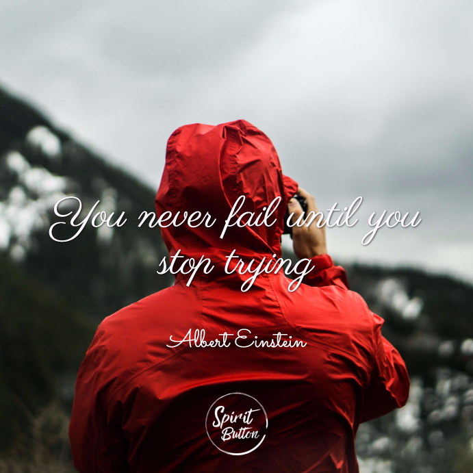 You never fail until you stop trying. albert einstein