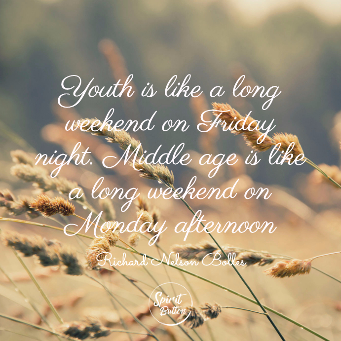 Youth is like a long weekend on friday night. middle age is like a long weekend on monday afternoon. richard nelson bolles