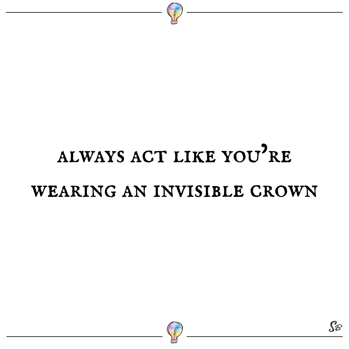 Always act like you're wearing an invisible crown