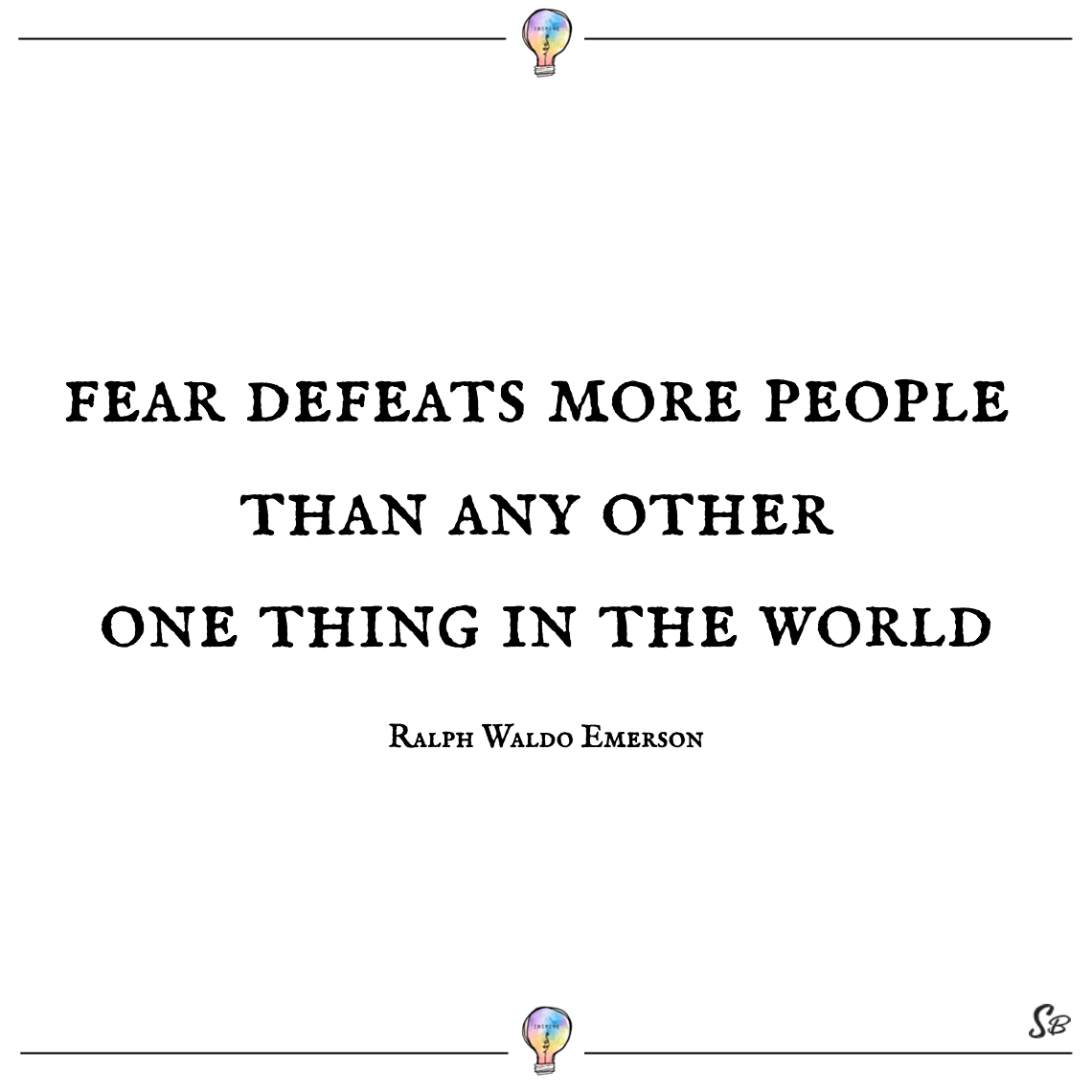 Fear defeats more people than any other one thing in the world ralph waldo emerson