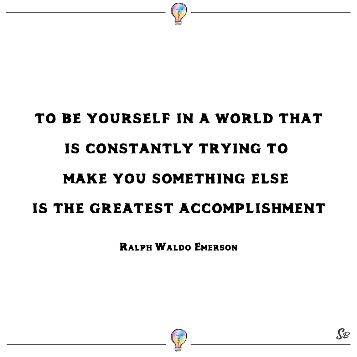 To be yourself in a world that is constantly trying to make you something else is the greatest accomplishment ralph waldo emerson confidence inspiring quotes