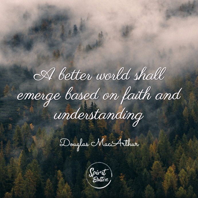 A better world shall emerge based on faith and understanding. douglas macarthur