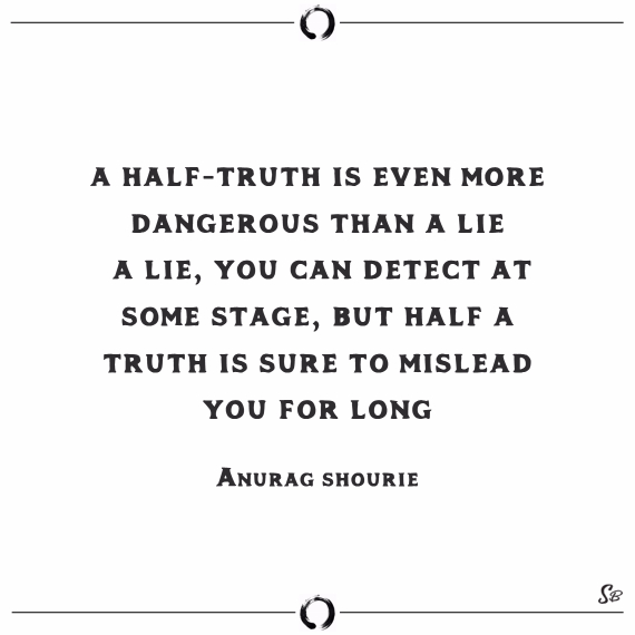 A half truth is even more dangerous than a lie. a lie, you can detect at some stage, but half a truth is sure to mislead you for long. anurag shourie