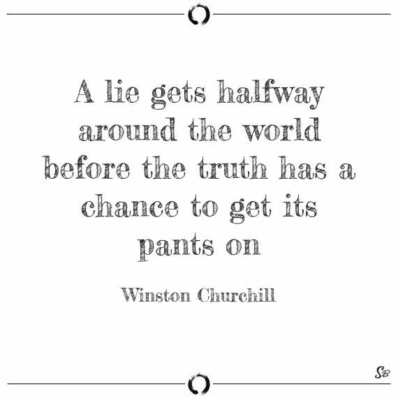 A lie gets halfway around the world before the truth has a chance to get its pants on. winston churchill