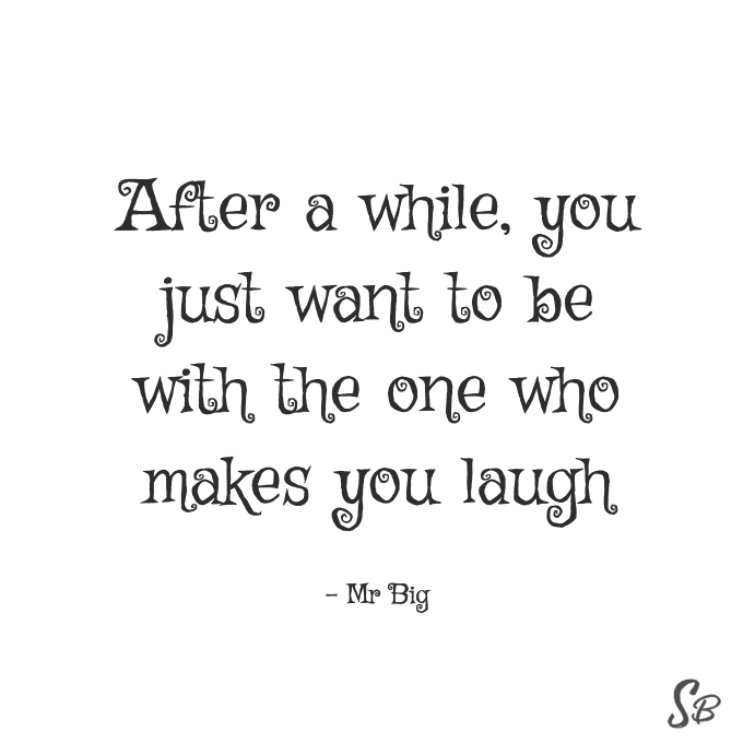 After a while, you just want to be with the one who makes you laugh mr big (1)