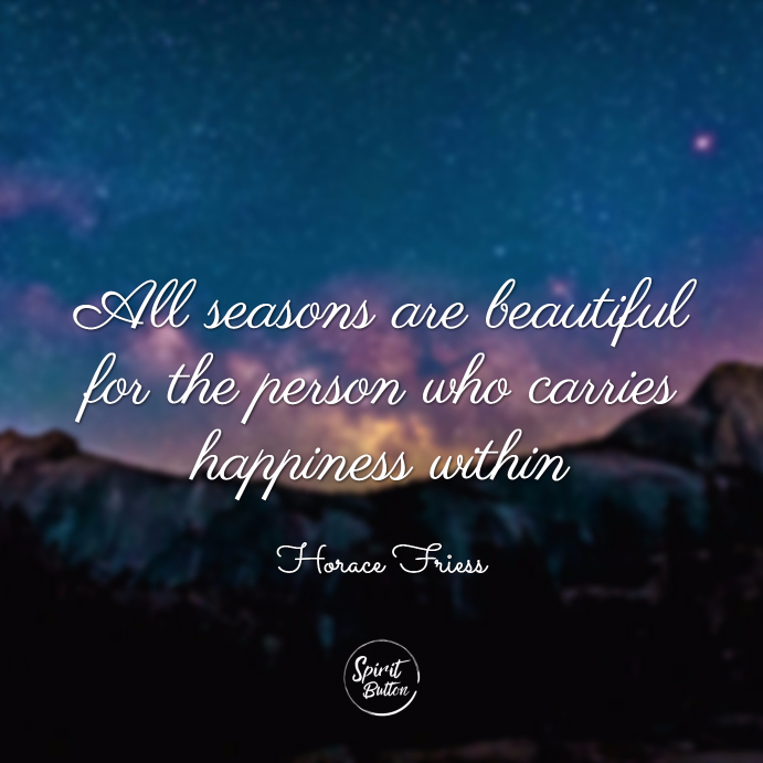 All seasons are beautiful for the person who carries happiness within. horace friess