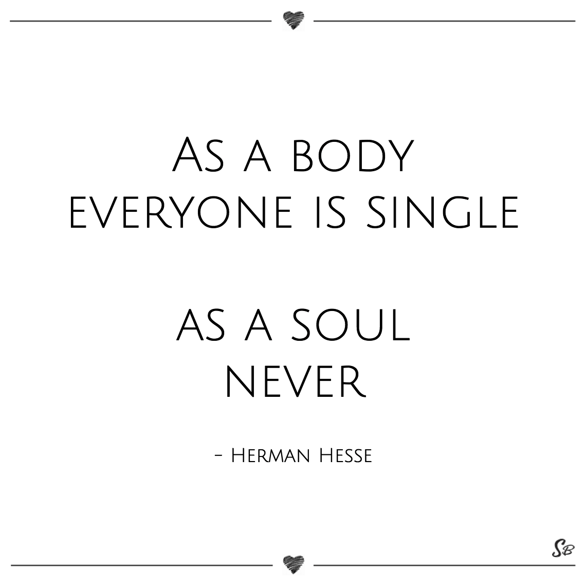 As a body everyone is single as a soul never herman hesse