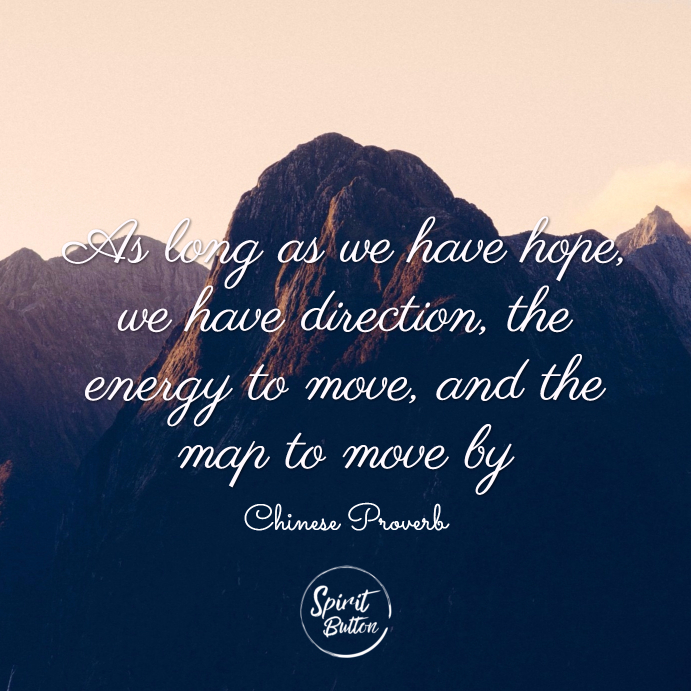 As long as we have hope, we have direction, the energy to move, and the map to move by. chinese proverb