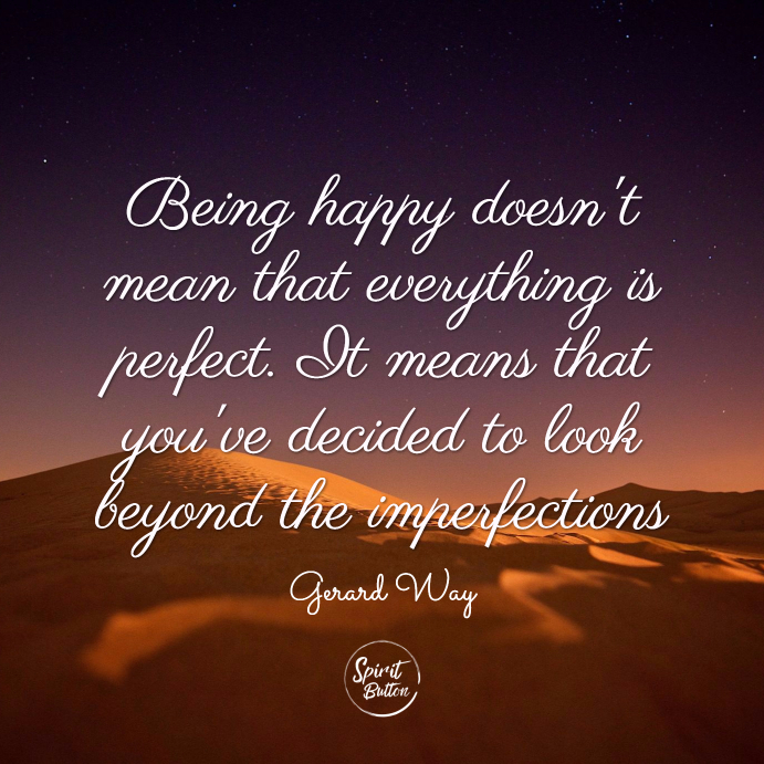 Being happy doesn't mean that everything is perfect. it means that you've decided to look beyond the imperfections. gerard way