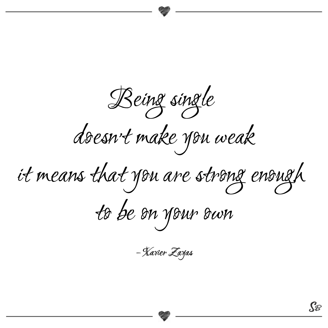 Being single doesn't make you weak it means that you are strong enough to be on your own xavier zayas being single quotes