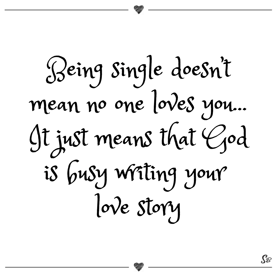 Being single doesn't mean no one loves you… it just means that god is busy writing your love story