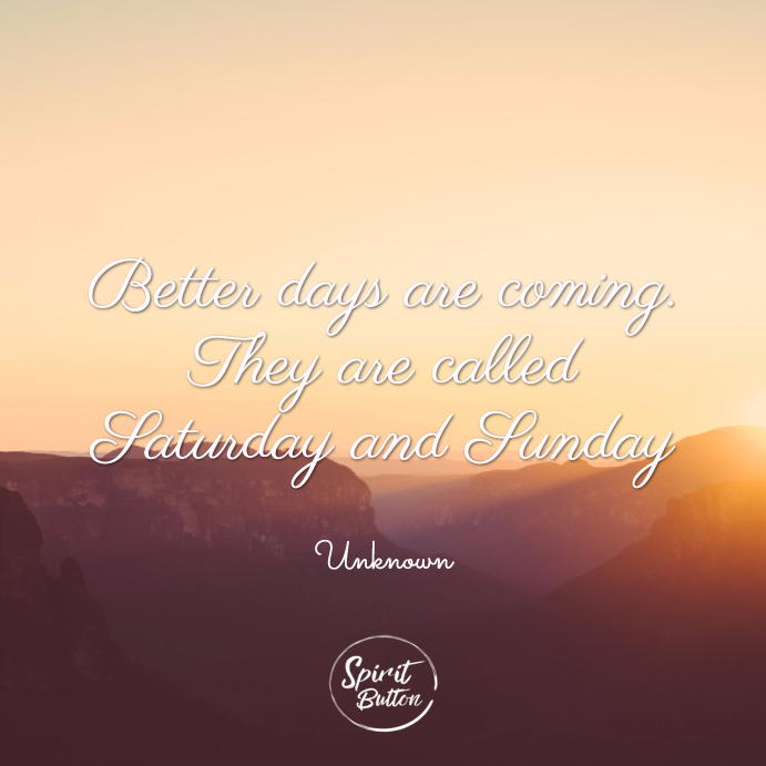 Better days are coming. they are called saturday and sunday. unknown