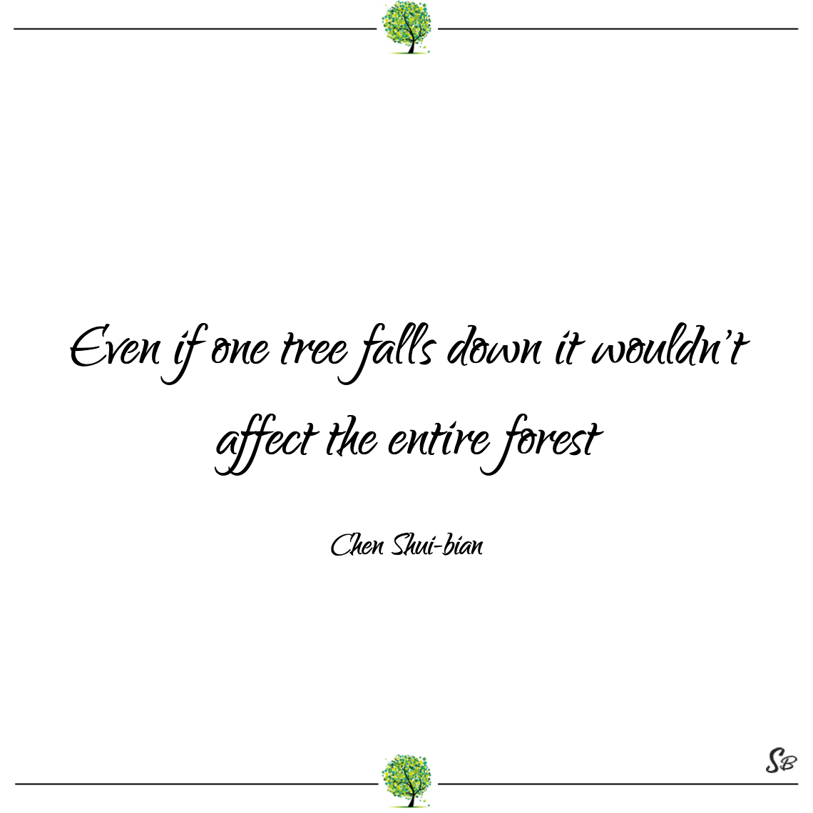 Even if one tree falls down it wouldn't affect the entire forest chen shui bian