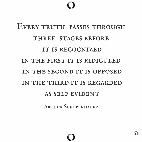 Every truth passes through three stages before it is recognized. in the first it is ridiculed, in the second it is opposed, in the third it is regarded as self evident. arthur schopenhauer