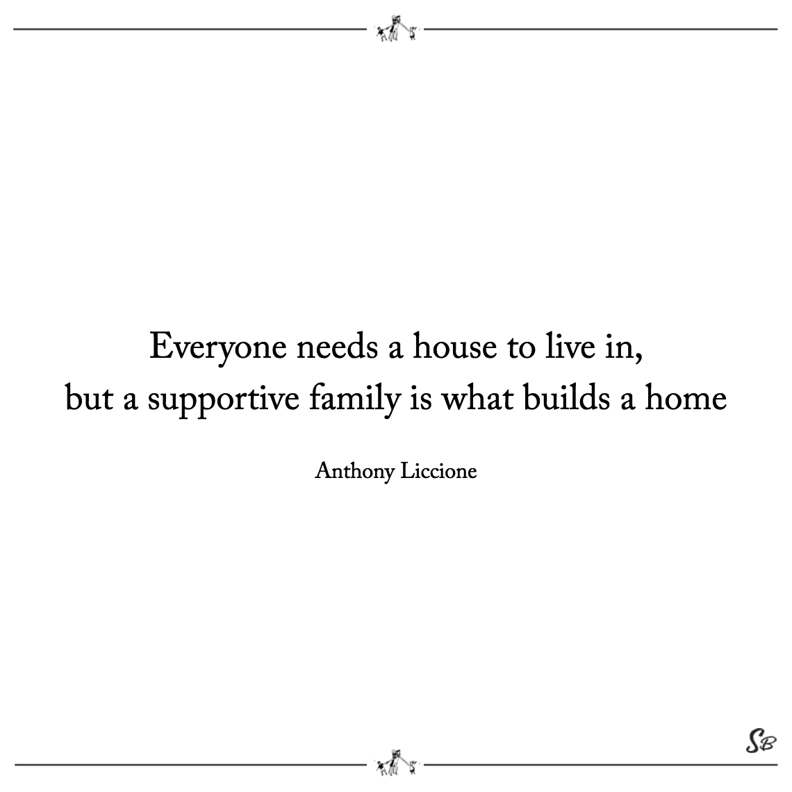 Everyone needs a house to live in, but a supportive family is what builds a home anthony liccione