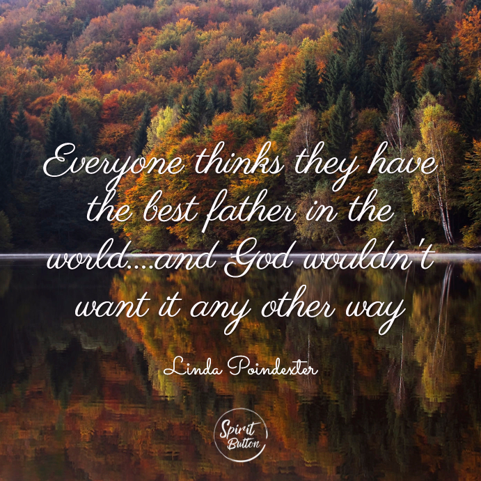 Everyone thinks they have the best father in the world....and god wouldn't want it any other way. linda poindexter