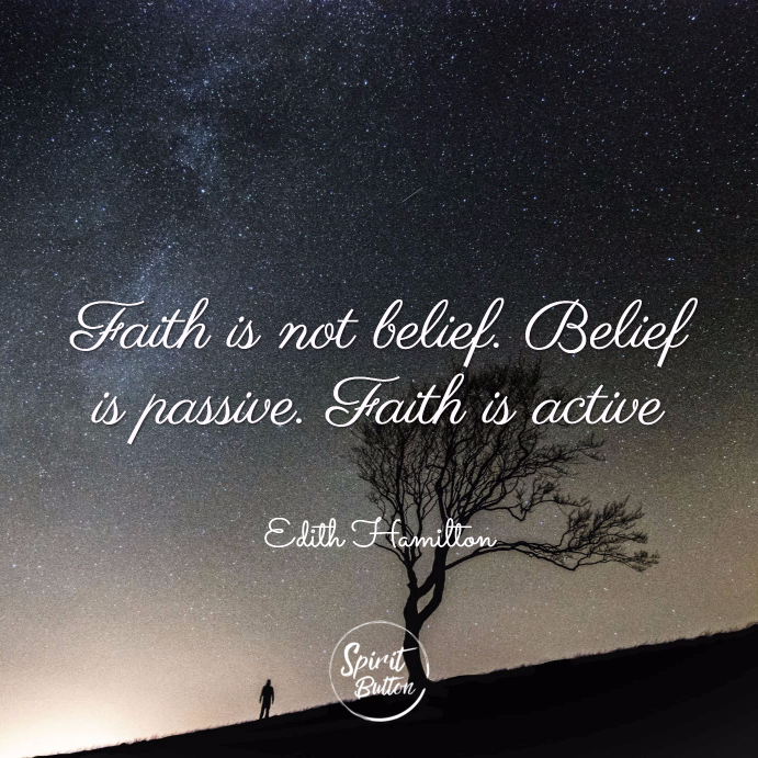 Faith is not belief. belief is passive. faith is active. edith hamilton