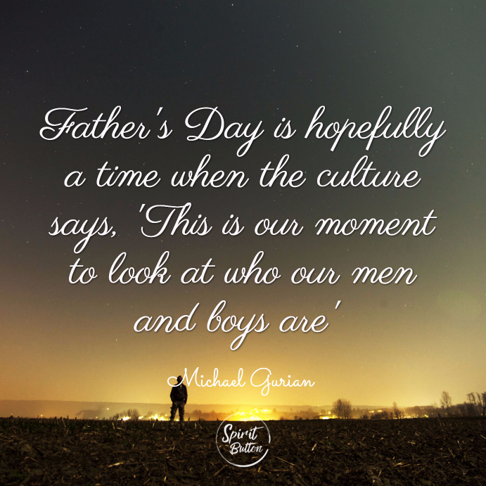 Father's day is hopefully a time when the culture says, 'this is our moment to look at who our men and boys are.' michael gurian