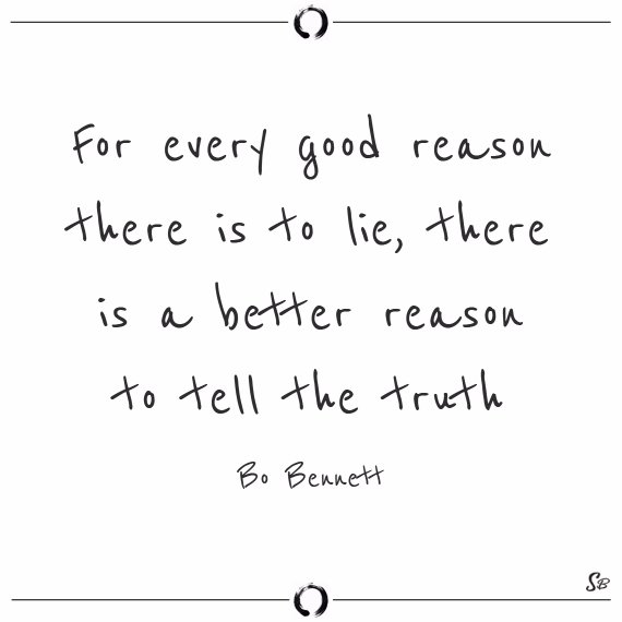 For every good reason there is to lie, there is a better reason to tell the truth. bo bennett