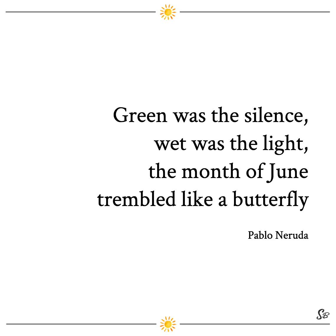 Green was the silence, wet was the light, the month of june trembled like a butterfly pablo neruda