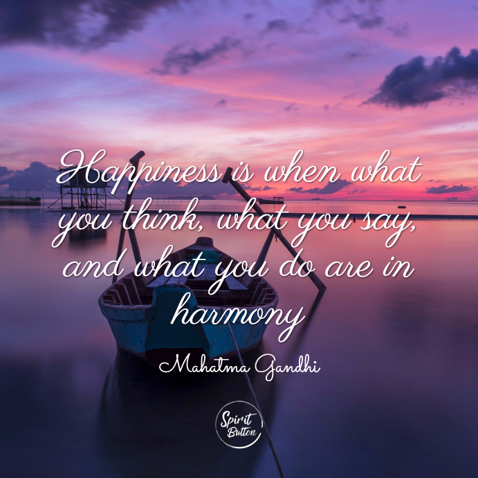 Happiness is when what you think, what you say, and what you do are in harmony. mahatma gandhi