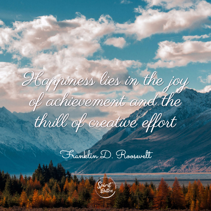 Happiness lies in the joy of achievement and the thrill of creative effort. franklin d. roosevelt