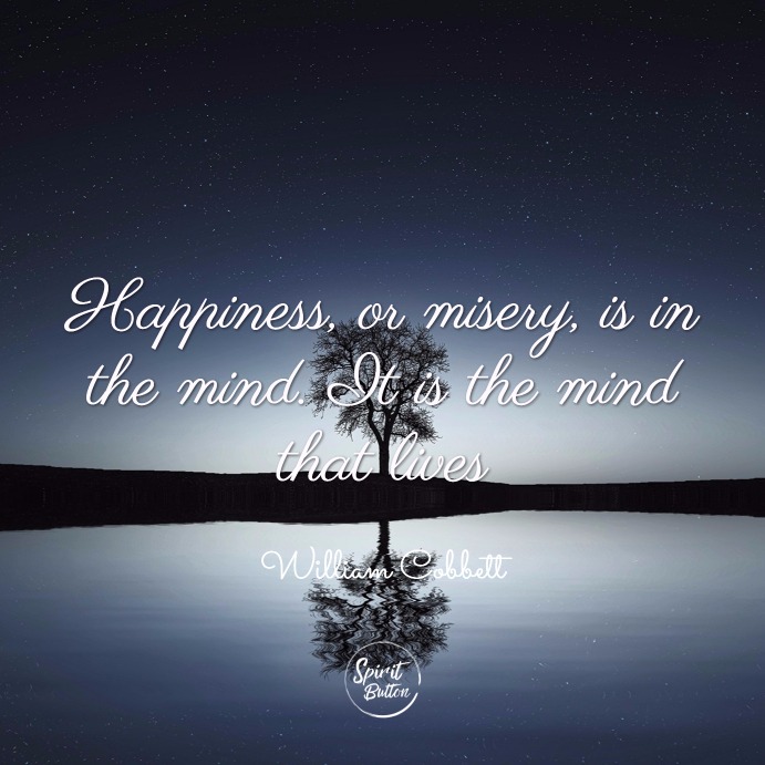 Happiness, or misery, is in the mind. it is the mind that lives. william cobbett