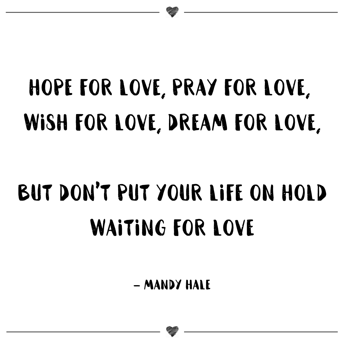 Hope for love, pray for love, wish for love, dream for love, but don't put your life on hold waiting for love mandy hale (1)