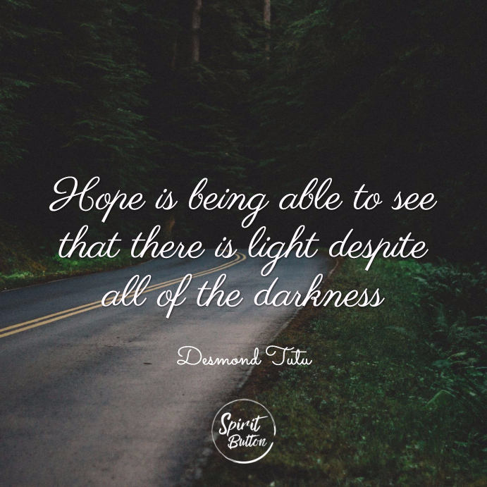 Hope is being able to see that there is light despite all of the darkness. desmond tutu